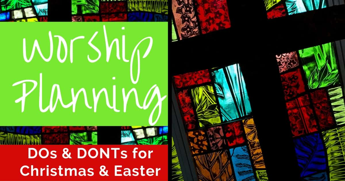 THE DOs AND DON'Ts OF PLANNING WORSHIP FOR EASTER AND CHRISTMAS